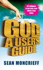 God: A User's Guide ebook by Sean Moncrieff