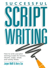 Successful Scriptwriting - How to write and pitch winning scripts for movies, sitcoms, soaps, serials and variety shows ebook by Jurgen Wolff,Kerry Cox