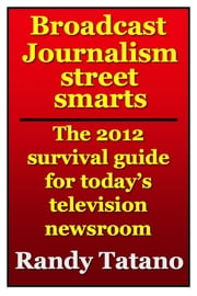 Broadcast Journalism Street Smarts: The 2012 Survival Guide for Today's Television Newsroom ebook by Randy Tatano