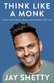 Think Like a Monk: The secret of how to harness the power of positivity and be happy now ebook by Jay Shetty