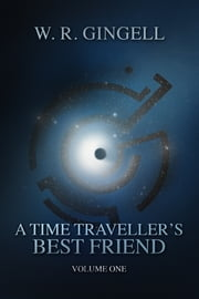 A Time-Traveller's Best Friend - Volume One ebook by W.R. Gingell