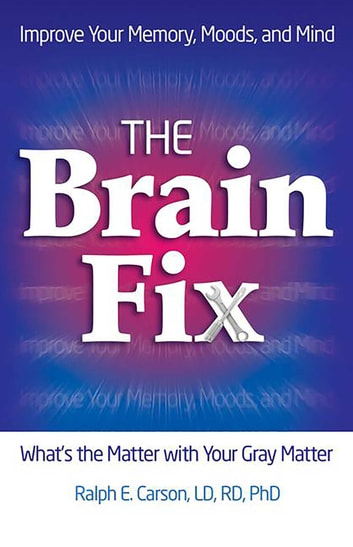 The Brain Fix - What's the Matter with Your Gray Matter: Improve Your Memory, Moods, and Mind ebook by Dr. Ralph Carson, LD, RD, PhD