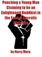 Punching a Young Man Claiming to be an Enlightened Buddhist in the Face: A Socratic Dialogue ebook by Harry More