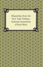 Dispatches for the New York Tribune: Selected Journalism of Karl Marx ebook by Karl Marx