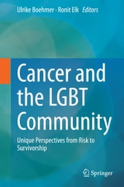 Cancer and the LGBT Community - Unique Perspectives from Risk to Survivorship ebook by Ulrike Boehmer,Ronit Elk