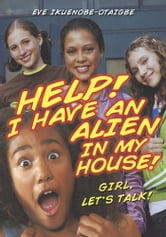 Help! I have an Alien in my house! - Girl, let's talk! ebook by Eve Ikuenobe-Otaigbe