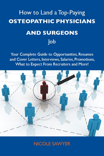 How to Land a Top-Paying Osteopathic physicians and surgeons Job: Your Complete Guide to Opportunities, Resumes and Cover Letters, Interviews, Salaries, Promotions, What to Expect From Recruiters and More ebook by Sawyer Nicole