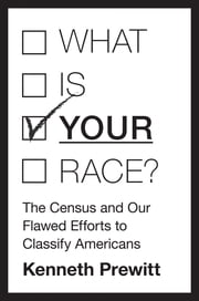 What Is Your Race? - The Census and Our Flawed Efforts to Classify Americans ebook by Kenneth Prewitt