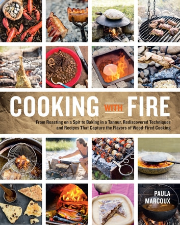 Cooking with Fire - From Roasting on a Spit to Baking in a Tannur, Rediscovered Techniques and Recipes That Capture the Flavors of Wood-Fired Cooking ebook by Paula Marcoux