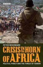 Crisis in the Horn of Africa - Politics, Piracy and The Threat of Terror ebook by Peter Woodward