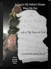 Living in My Father's Dream: Weep Me Not - a.k.a. The Tears of God ebook by Johnnie Renee Perez
