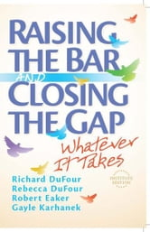 Raising the Bar and Closing the Gap - Whatever It Takes ebook by Richard DuFour,Rebecca DuFour