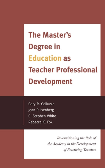 The Master's Degree in Education as Teacher Professional Development - Re-envisioning the Role of the Academy in the Development of Practicing Teachers ebook by Gary Galluzzo,Joan P. Isenberg,Stephen C. White,Rebecca K. Fox