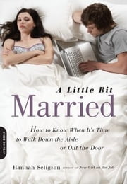 A Little Bit Married - How to Know When It's Time to Walk Down the Aisle or Out the Door ebook by Hannah Seligson