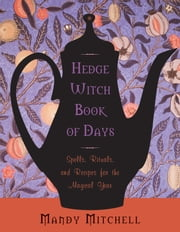 Hedgewitch Book of Days - Spells, Rituals, and Recipes for the Magical Year ebook by Mandy Mitchell