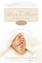The Lull-Baby Sleep Plan - The Soothing, Superfast Way to Help Your New Baby Sleep Through the Night...and Prevent Sleep Problems Before They Develop ebook by Cathryn Tobin