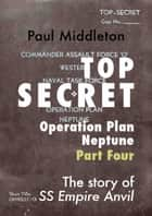 Top Secret: Operation Plan Neptune Part Four ebook by Paul Middleton