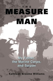 The Measure of a Man - My Father, the Marine Corps, and Saipan ebook by Kathleen Broome Williams