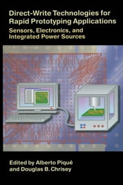 Direct-Write Technologies for Rapid Prototyping Applications: Sensors, Electronics, and Integrated Power Sources ebook by Pique, Alberto
