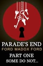 Some Do Not... - [Parade's End : The Tetralogy ] ebook by Ford Madox Ford