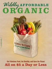 Wildly Affordable Organic - Eat Fabulous Food, Get Healthy, and Save the Planet--All on $5 a Day or Less ebook by Linda Watson
