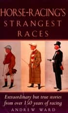 Horse-Racing Strangest Races - Extraordinary but true stories from over 150 years of racing ebook by Andrew Ward