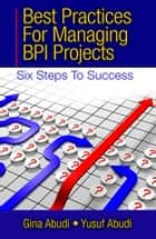 Best Practices for Managing BPI Projects ebook by Gina Abudi,Yusuf Abudi