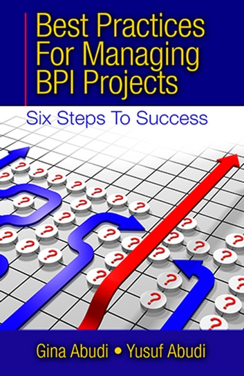 Best Practices for Managing BPI Projects - Six Steps to Success ebook by Gina Abudi,Yusuf Abudi