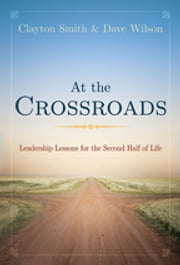 At the Crossroads - Leadership Lessons for the Second Half of Life ebook by Clayton L. Smith,David Wilson