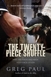 The Twenty-Piece Shuffle: Why the Poor and Rich Need Each Other - Why the Poor and Rich Need Each Other ebook by Greg Paul