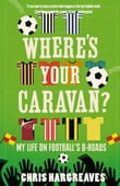 Where's Your Caravan?: My Life on Football's B-Roads