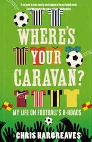 Where's Your Caravan?: My Life on Football's B-Roads ebook by Chris Hargreaves