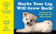 Maybe Your Leg Will Grow Back! - Looking on the Bright Side with Baby Animals ebook by Amanda McCall,Ben Schwartz
