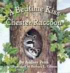 A Bedtime Kiss for Chester Raccoon ebook by Audrey Penn, Barbara Leonard Gibson