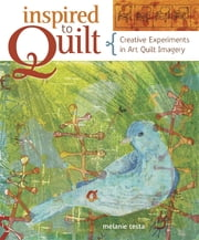 Inspired to Quilt - Creative Experiments in Art Quilt Imagery ebook by Melanie Testa