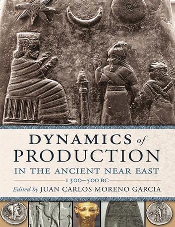 Dynamics of Production in the Ancient Near East ebook by Juan Carlos Moreno Garcia