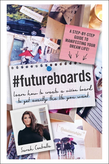 #FutureBoards - Learn How to Create a Vision Board to Get Exactly the Life You Want eBook by Sarah Centrella