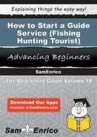 How to Start a Guide Service (i.e. - Fishing - Hunting - Tourist) Business ebook by Bernice Grant