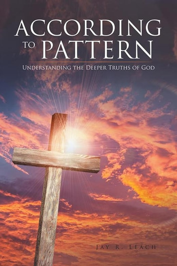 According to Pattern - Understanding the Deeper Truths of God eBook by Jay R. Leach