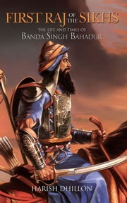 First Raj of the Sikhs - The Life and Times of Banda Singh Bahadur ebook by Harish Dhillon