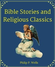 Bible Stories and Religious Classics ebook by Philip P. Wells