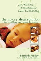 The No-Cry Sleep Solution for Toddlers and Preschoolers: Gentle Ways to Stop Bedtime Battles and Improve Your Child's Sleep : Foreword by Dr. Harvey Karp ebook by Elizabeth Pantley