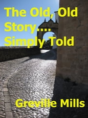 The Old, Old Story....Simply Told ebook by Greville Mills