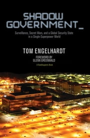 Shadow Government - Surveillance, Secret Wars, and a Global Security State in a Single-Superpower World ebook by Tom Engelhardt,Glenn Greenwald
