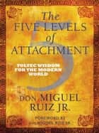 The Five Levels of Attachment ebook by Don Miguel Ruiz Jr