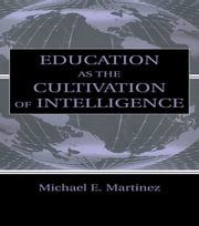 Education As the Cultivation of Intelligence ebook by Michael E. Martinez