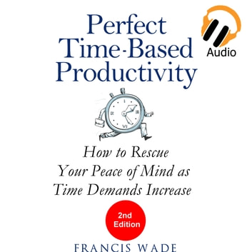 Perfect Time-Based Productivity - How to Rescue Your Peace of Mind as Time Demands Increase audiobook by Francis Wade