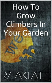 How To Grow Climbers In Your Garden ebook by RZ Aklat