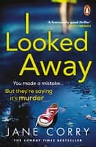 I Looked Away - the page-turning Sunday Times Top 5 bestseller ebook by Jane Corry
