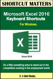 Microsoft Excel 2016 Keyboard Shortcuts For Windows - Shortcut Matters ebook by U. C-Abel Books